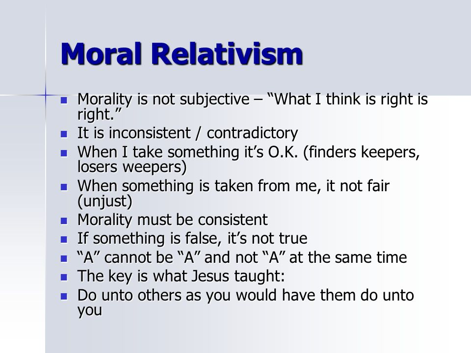 Moral Relativism Morality is not subjective – What I think is right is right. It is inconsistent / contradictory.