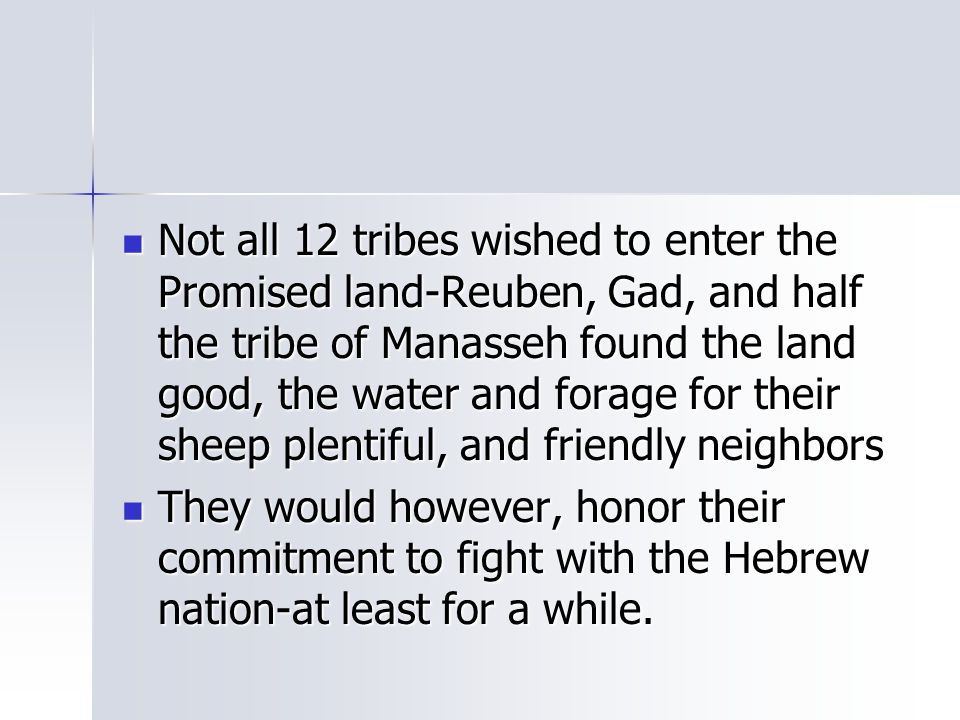 Not all 12 tribes wished to enter the Promised land-Reuben, Gad, and half the tribe of Manasseh found the land good, the water and forage for their sheep plentiful, and friendly neighbors