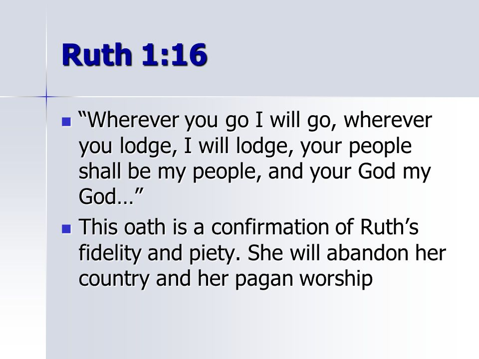 Ruth 1:16 Wherever you go I will go, wherever you lodge, I will lodge, your people shall be my people, and your God my God…