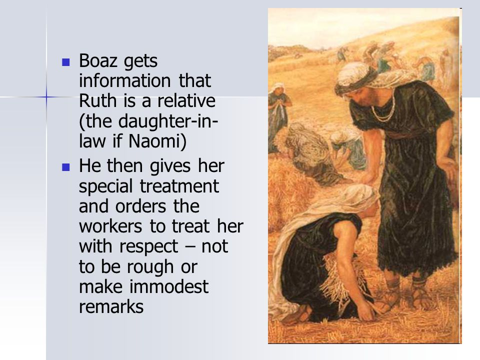 Boaz gets information that Ruth is a relative (the daughter-in-law if Naomi)