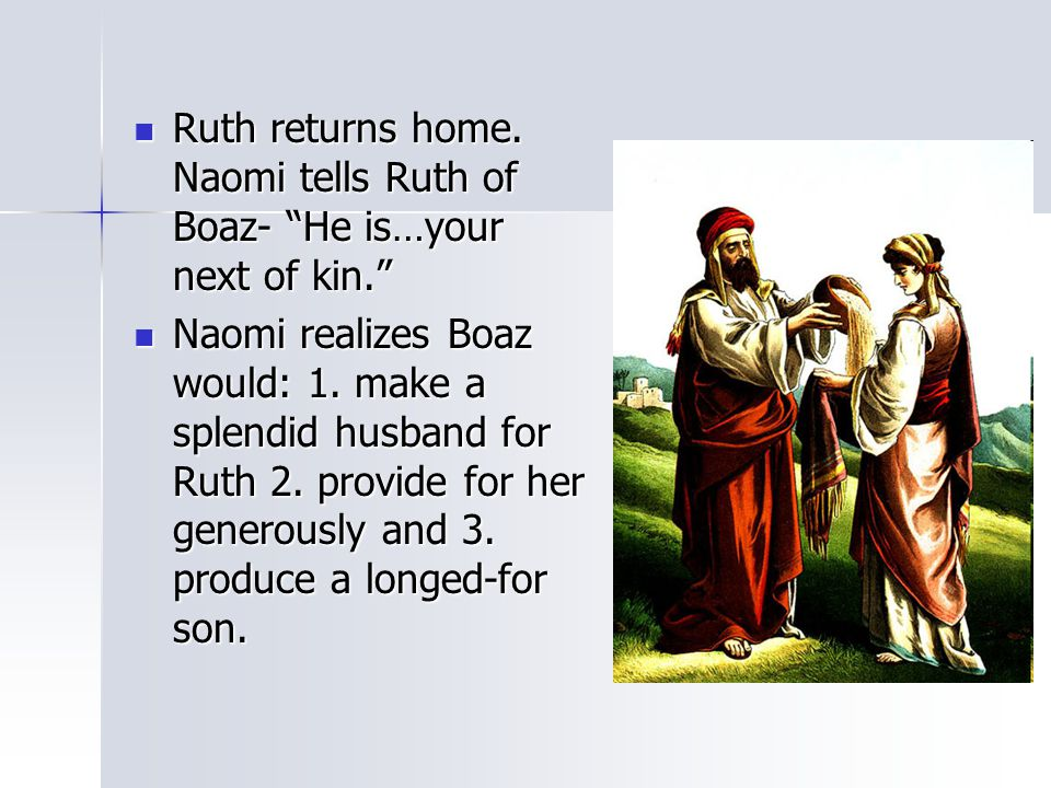 Ruth returns home. Naomi tells Ruth of Boaz- He is…your next of kin.