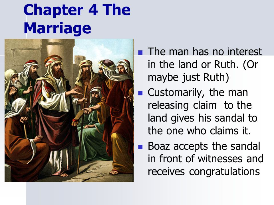 Chapter 4 The Marriage The man has no interest in the land or Ruth. (Or maybe just Ruth)