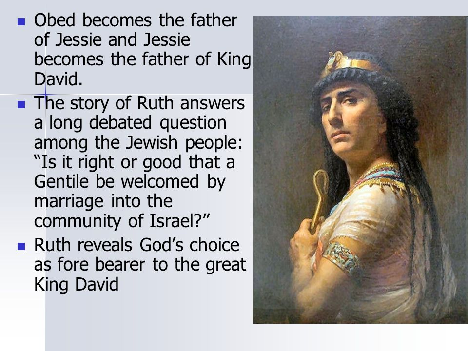 Obed becomes the father of Jessie and Jessie becomes the father of King David.