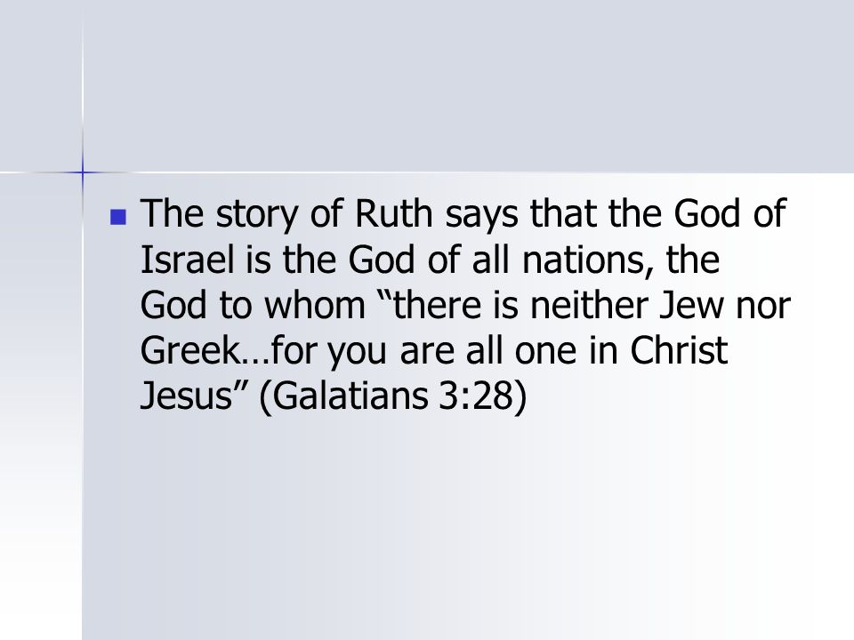 The story of Ruth says that the God of Israel is the God of all nations, the God to whom there is neither Jew nor Greek…for you are all one in Christ Jesus (Galatians 3:28)