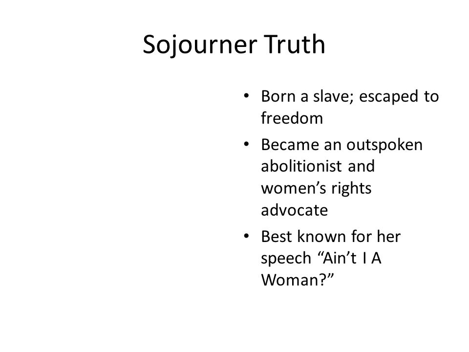 Sojourner Truth Born a slave; escaped to freedom