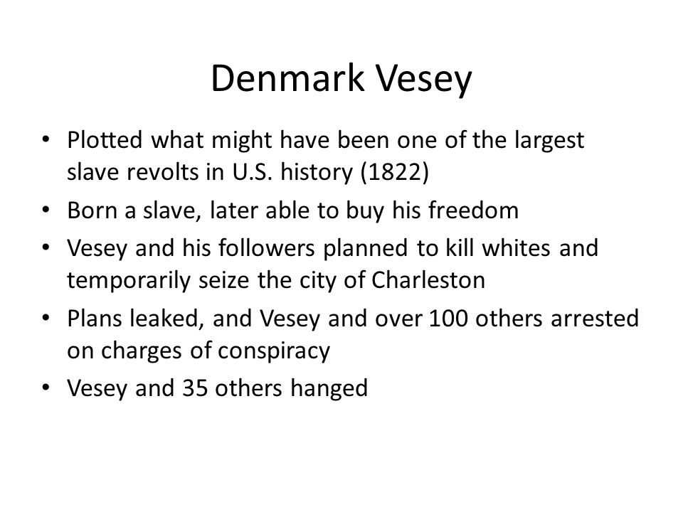 Denmark Vesey Plotted what might have been one of the largest slave revolts in U.S. history (1822) Born a slave, later able to buy his freedom.