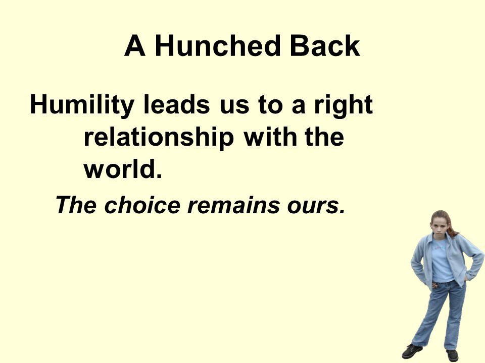 A Hunched Back Humility leads us to a right relationship with the world. The choice remains ours.