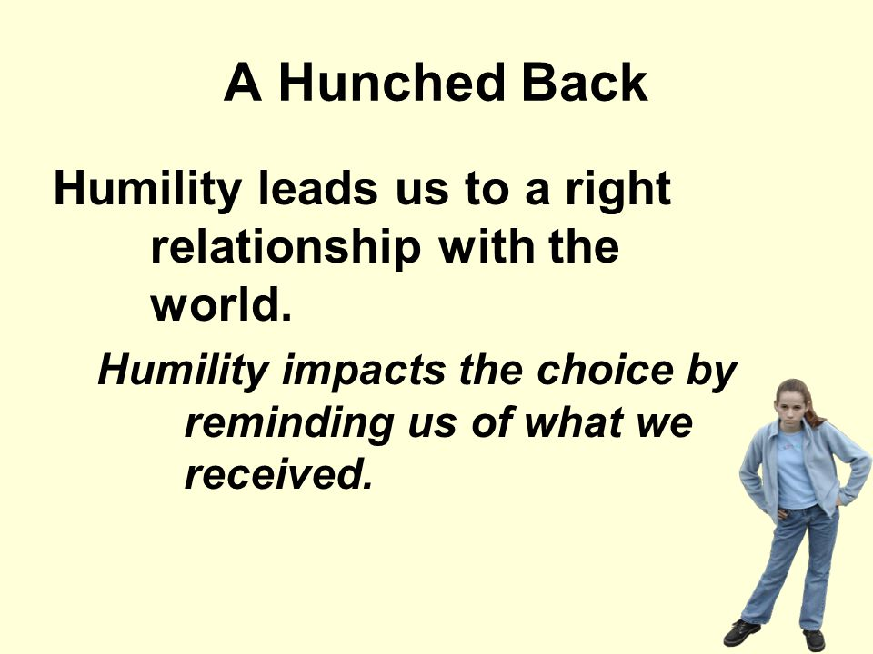 A Hunched Back Humility leads us to a right relationship with the world.