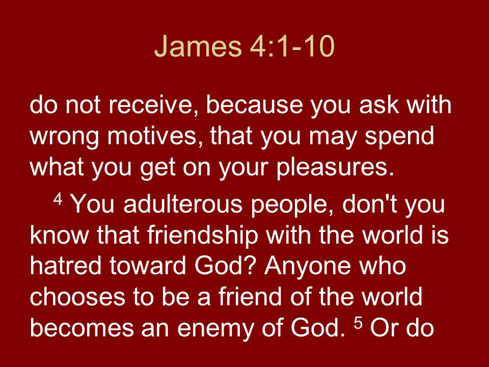 James 4:1-10 do not receive, because you ask with wrong motives, that you may spend what you get on your pleasures.
