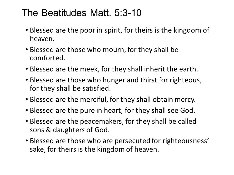 The Beatitudes Matt. 5:3-10 Blessed are the poor in spirit, for theirs is the kingdom of heaven.