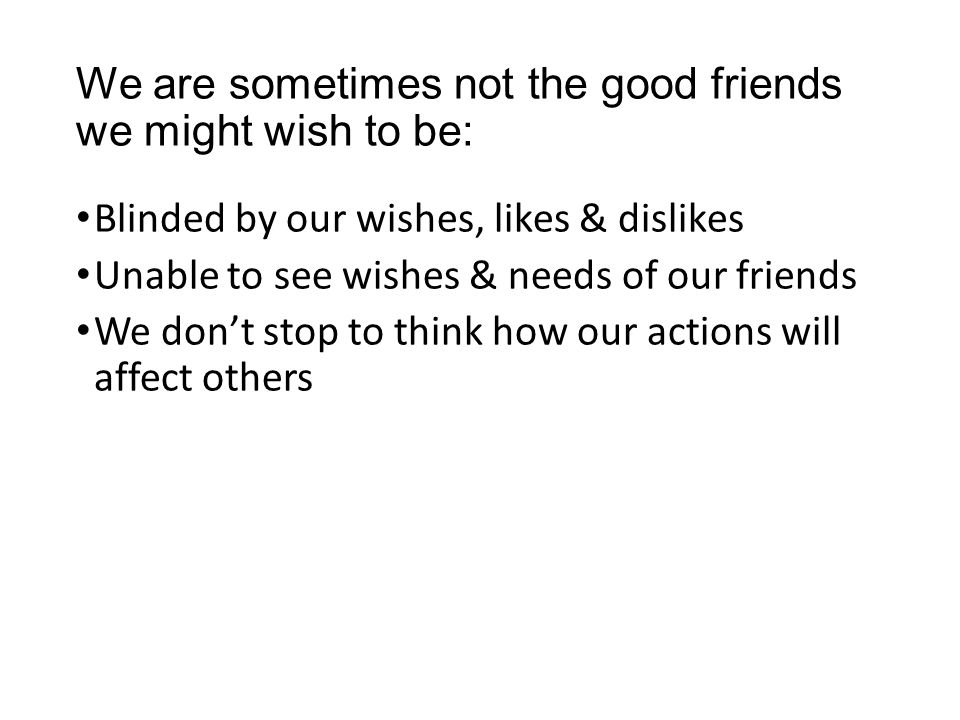We are sometimes not the good friends we might wish to be: