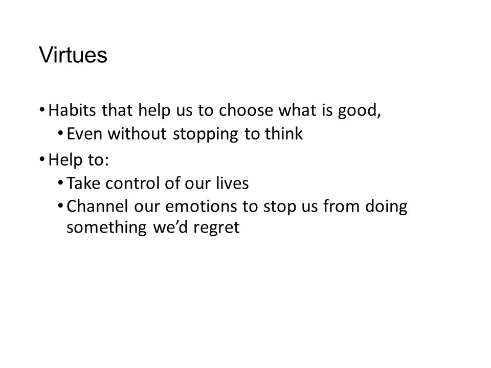 Virtues Habits that help us to choose what is good,
