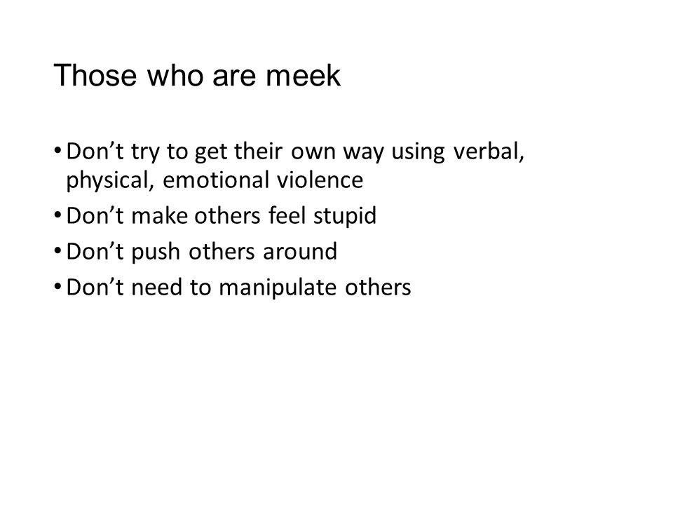 Those who are meek Don't try to get their own way using verbal, physical, emotional violence. Don't make others feel stupid.