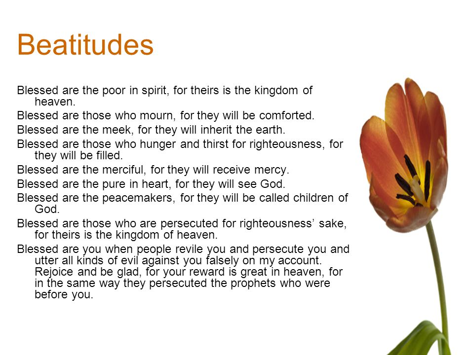 Beatitudes Blessed are the poor in spirit, for theirs is the kingdom of heaven. Blessed are those who mourn, for they will be comforted.