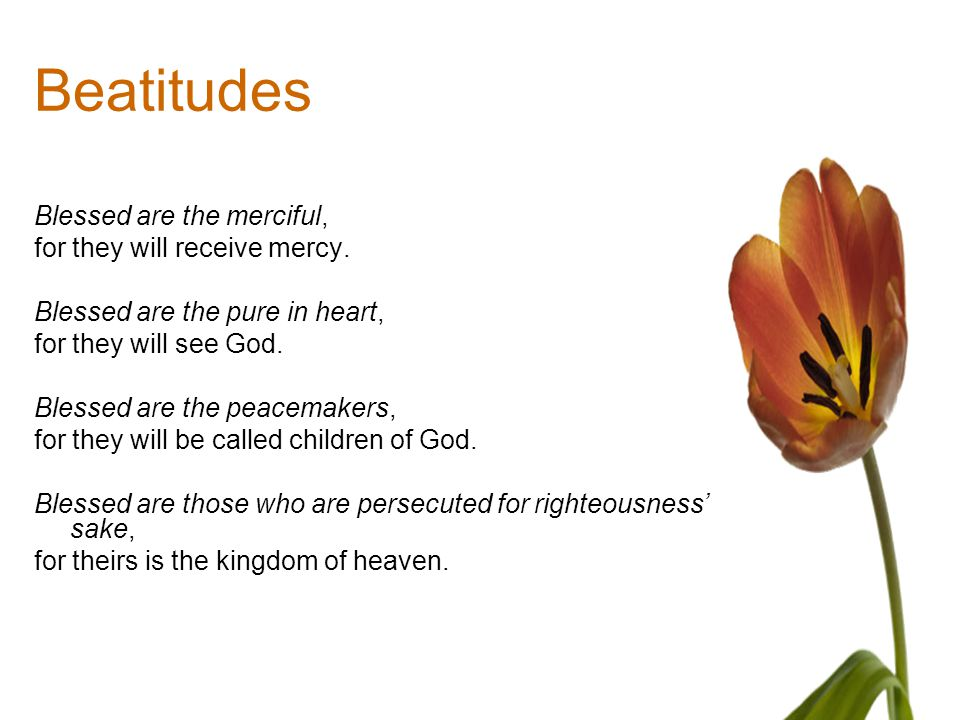 Beatitudes Blessed are the merciful, for they will receive mercy.