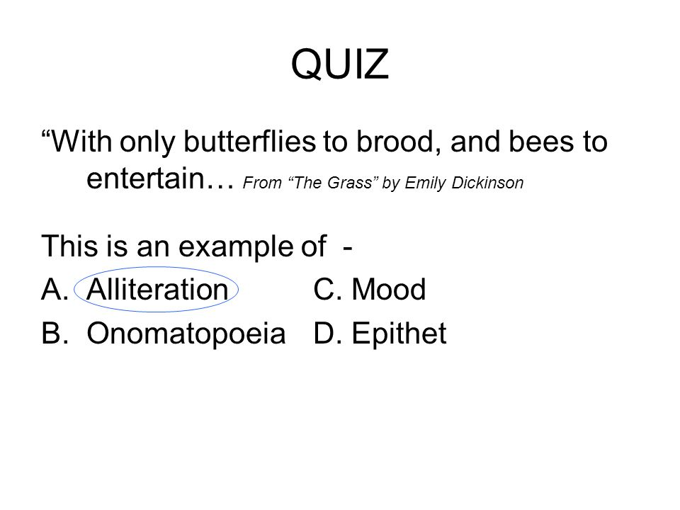 QUIZ With only butterflies to brood, and bees to entertain… From The Grass by Emily Dickinson. This is an example of -