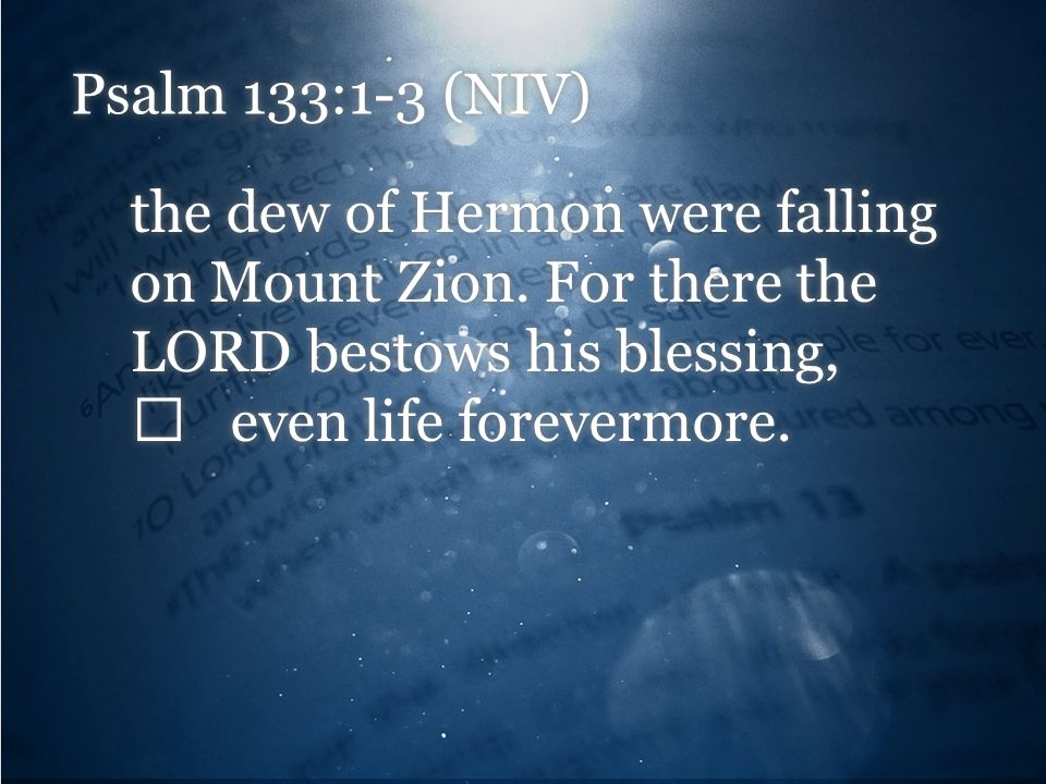 Psalm 133:1-3 (NIV) the dew of Hermon were falling on Mount Zion.