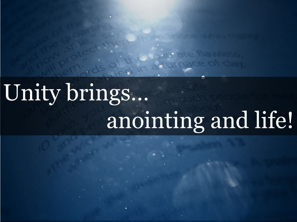 Unity brings… anointing and life!