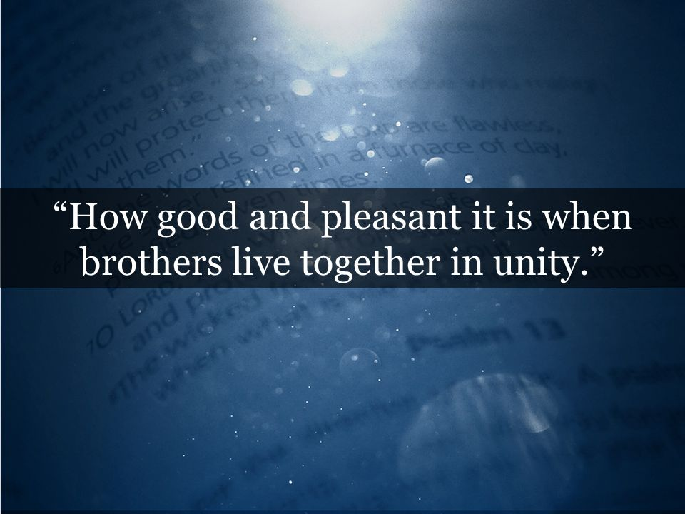 How good and pleasant it is when brothers live together in unity.