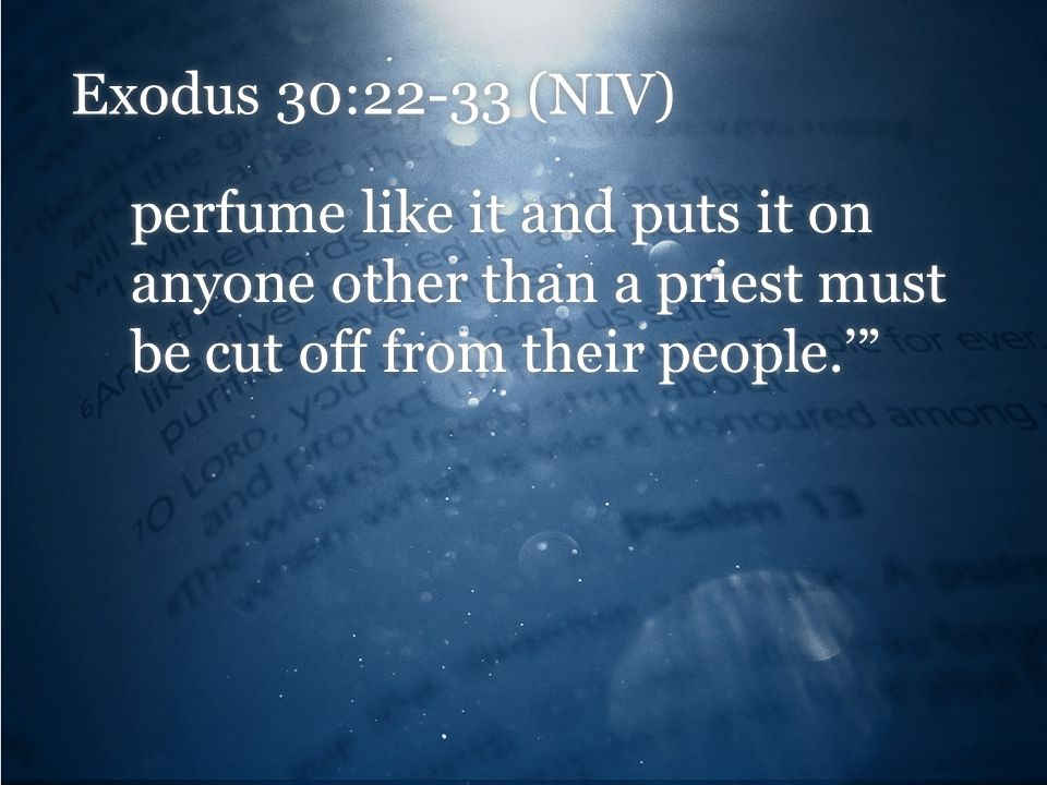 Exodus 30:22-33 (NIV) perfume like it and puts it on anyone other than a priest must be cut off from their people.'