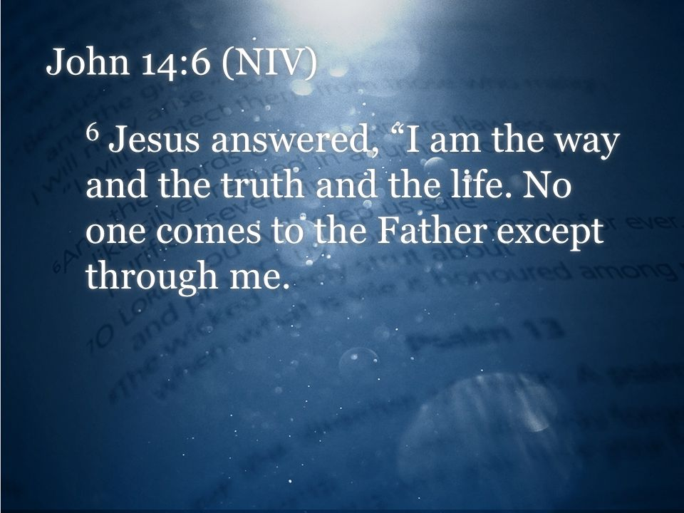John 14:6 (NIV) 6 Jesus answered, I am the way and the truth and the life.