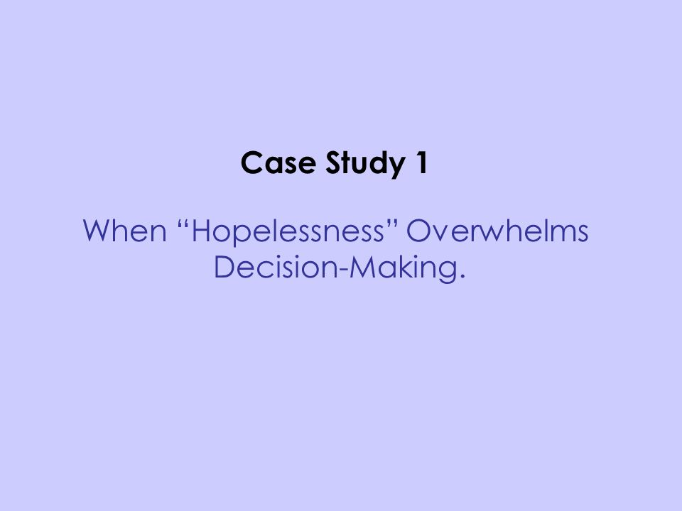 Case Study 1 When Hopelessness Overwhelms Decision-Making.