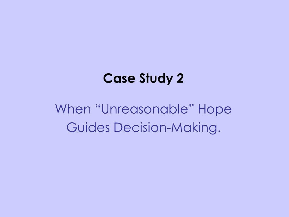 Case Study 2 When Unreasonable Hope Guides Decision-Making.