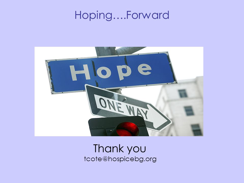 Hoping….Forward Thank you tcote@hospicebg.org