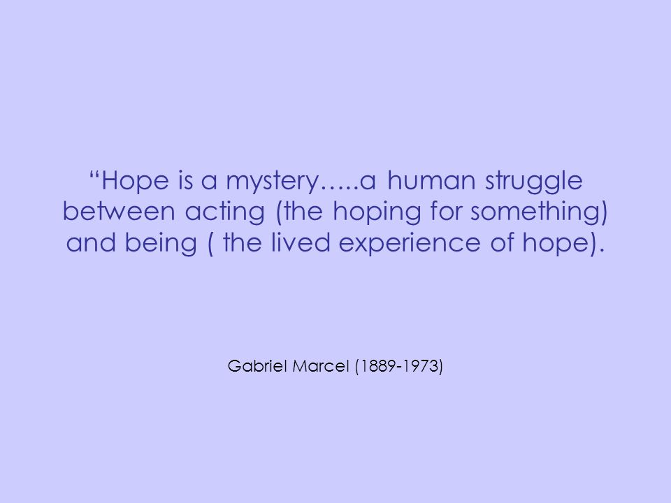 Hope is a mystery…..a human struggle between acting (the hoping for something) and being ( the lived experience of hope).