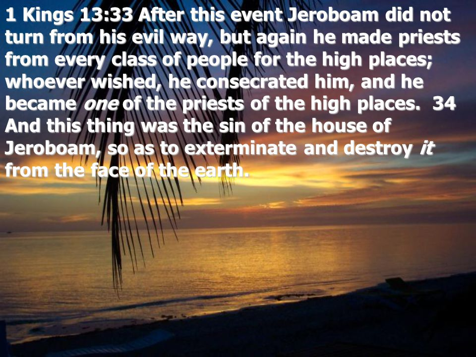 1 Kings 13:33 After this event Jeroboam did not turn from his evil way, but again he made priests from every class of people for the high places; whoever wished, he consecrated him, and he became one of the priests of the high places.