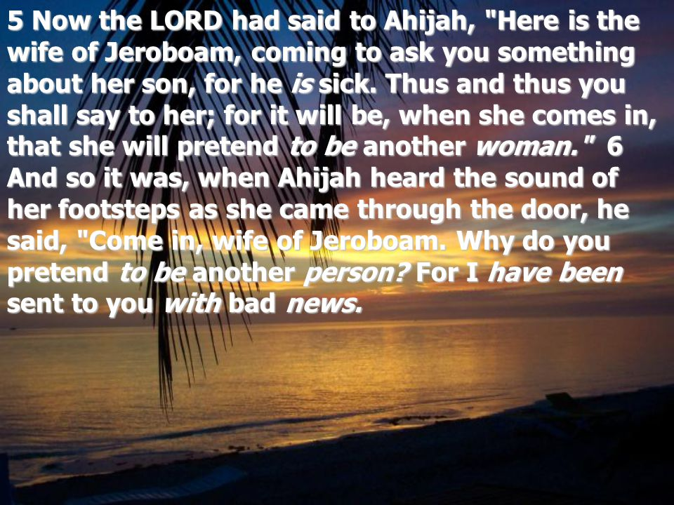5 Now the LORD had said to Ahijah, Here is the wife of Jeroboam, coming to ask you something about her son, for he is sick.