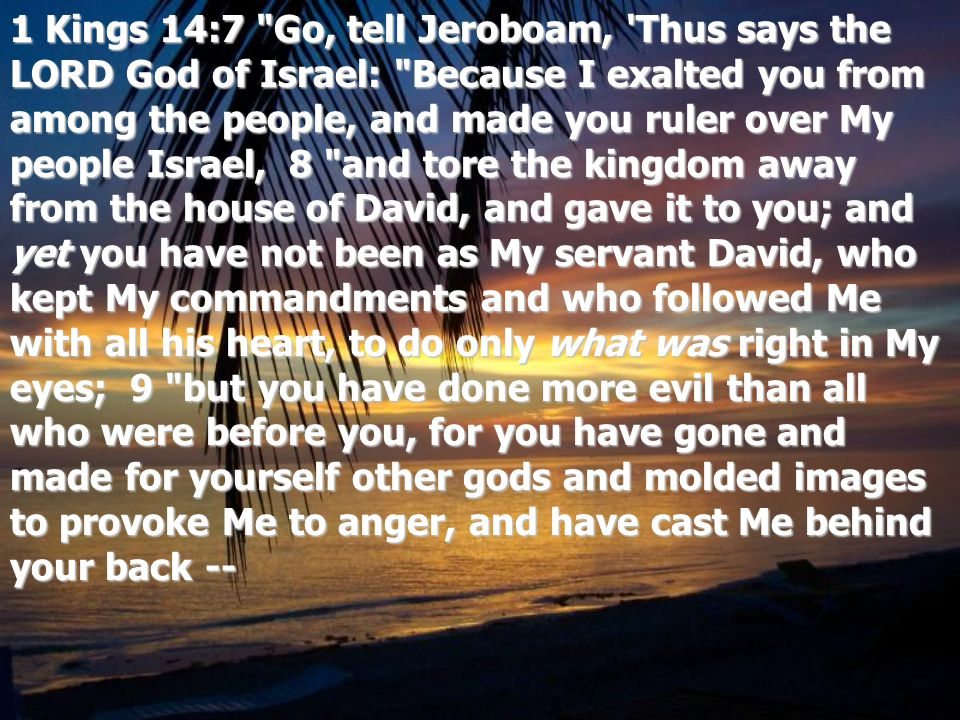 1 Kings 14:7 Go, tell Jeroboam, Thus says the LORD God of Israel: Because I exalted you from among the people, and made you ruler over My people Israel, 8 and tore the kingdom away from the house of David, and gave it to you; and yet you have not been as My servant David, who kept My commandments and who followed Me with all his heart, to do only what was right in My eyes; 9 but you have done more evil than all who were before you, for you have gone and made for yourself other gods and molded images to provoke Me to anger, and have cast Me behind your back --