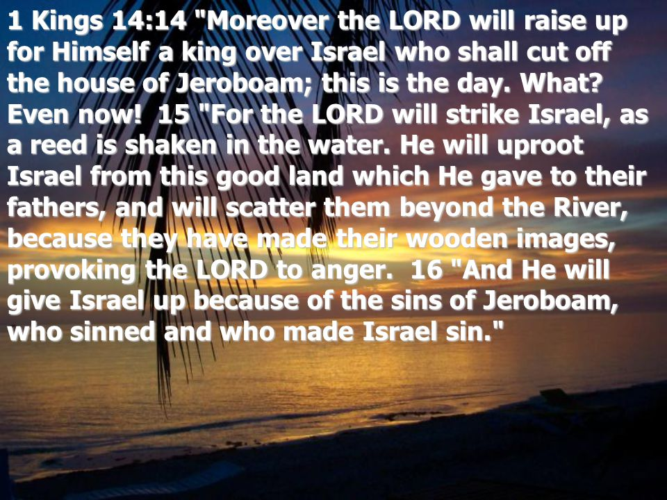 1 Kings 14:14 Moreover the LORD will raise up for Himself a king over Israel who shall cut off the house of Jeroboam; this is the day.