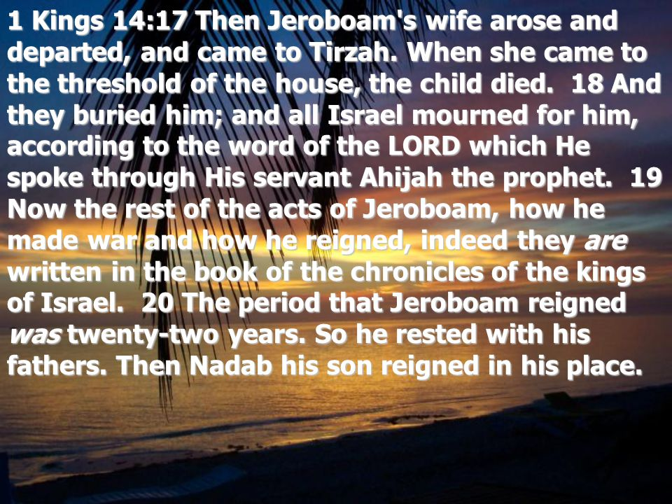 1 Kings 14:17 Then Jeroboam s wife arose and departed, and came to Tirzah.