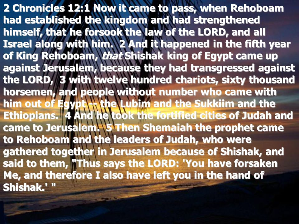 2 Chronicles 12:1 Now it came to pass, when Rehoboam had established the kingdom and had strengthened himself, that he forsook the law of the LORD, and all Israel along with him.