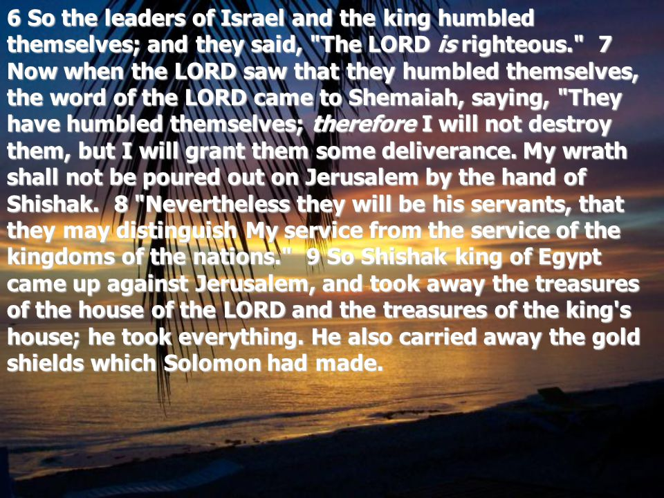 6 So the leaders of Israel and the king humbled themselves; and they said, The LORD is righteous. 7 Now when the LORD saw that they humbled themselves, the word of the LORD came to Shemaiah, saying, They have humbled themselves; therefore I will not destroy them, but I will grant them some deliverance.