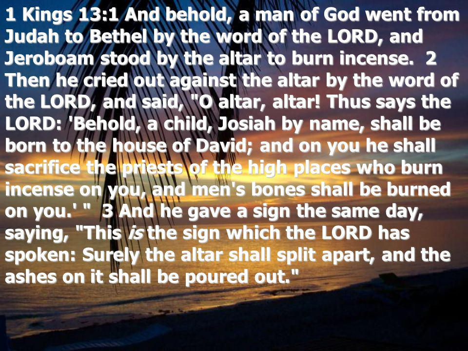 1 Kings 13:1 And behold, a man of God went from Judah to Bethel by the word of the LORD, and Jeroboam stood by the altar to burn incense.