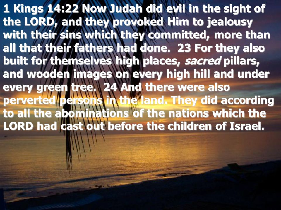 1 Kings 14:22 Now Judah did evil in the sight of the LORD, and they provoked Him to jealousy with their sins which they committed, more than all that their fathers had done.