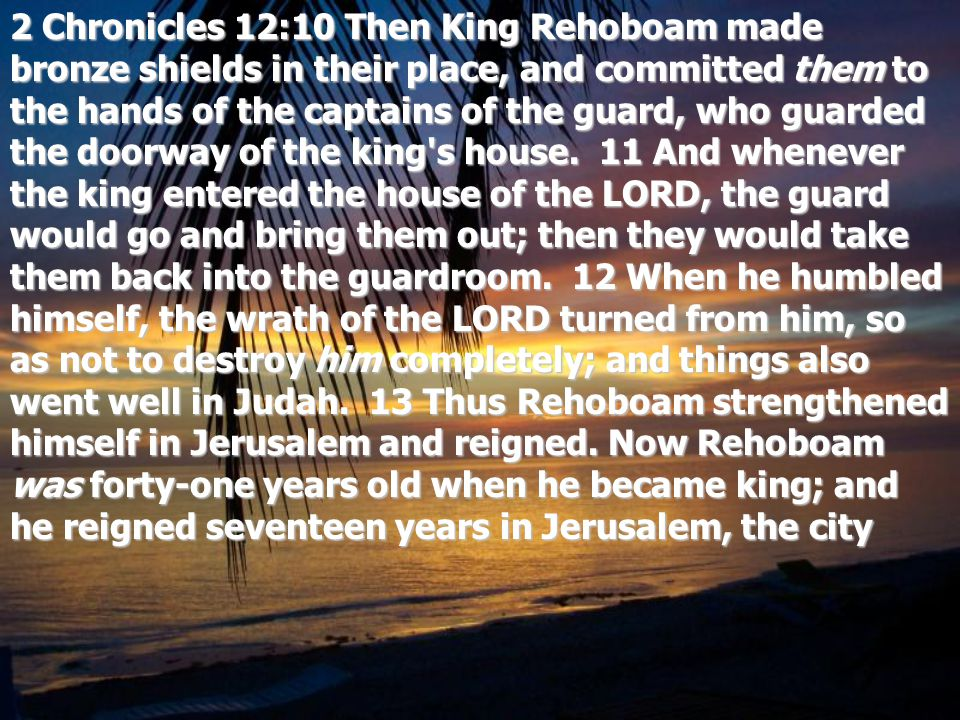 2 Chronicles 12:10 Then King Rehoboam made bronze shields in their place, and committed them to the hands of the captains of the guard, who guarded the doorway of the king s house.