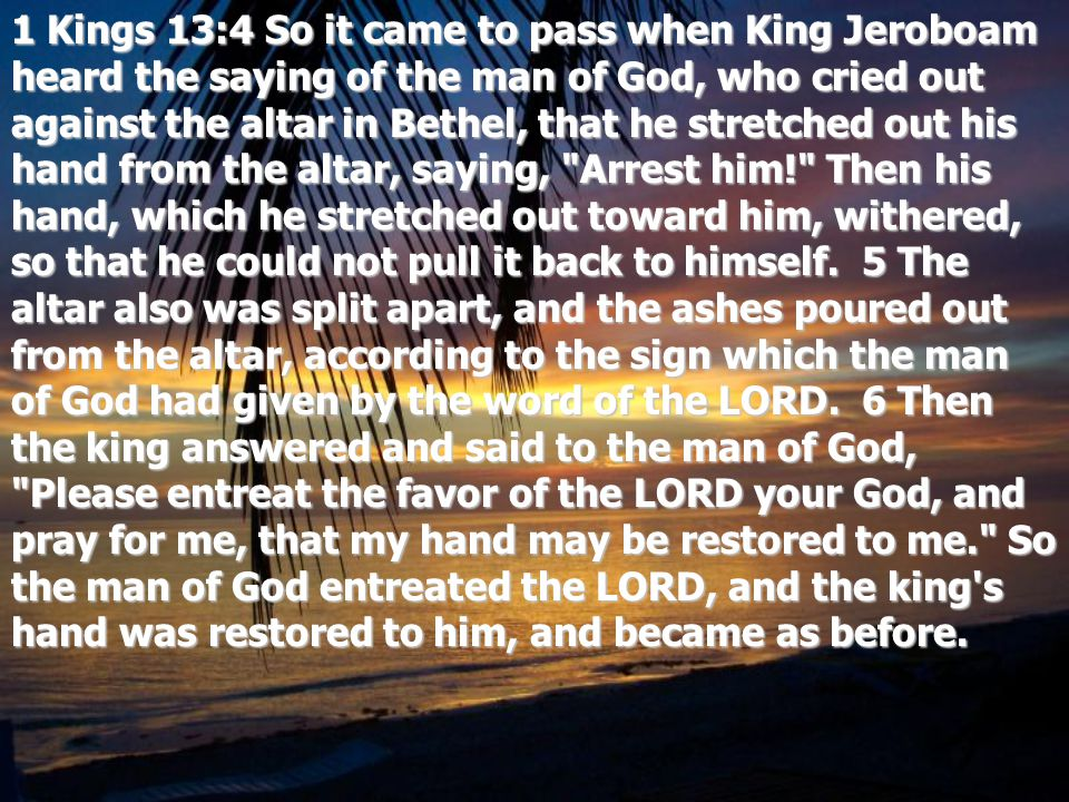 1 Kings 13:4 So it came to pass when King Jeroboam heard the saying of the man of God, who cried out against the altar in Bethel, that he stretched out his hand from the altar, saying, Arrest him! Then his hand, which he stretched out toward him, withered, so that he could not pull it back to himself.