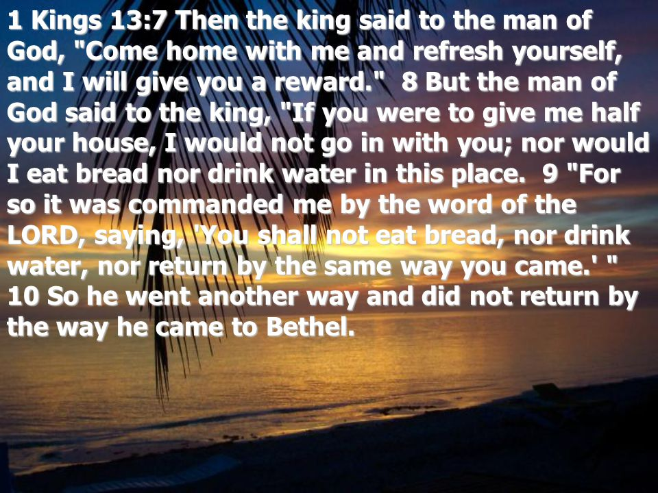 1 Kings 13:7 Then the king said to the man of God, Come home with me and refresh yourself, and I will give you a reward. 8 But the man of God said to the king, If you were to give me half your house, I would not go in with you; nor would I eat bread nor drink water in this place.