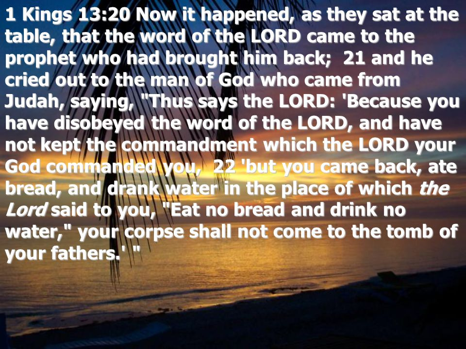1 Kings 13:20 Now it happened, as they sat at the table, that the word of the LORD came to the prophet who had brought him back; 21 and he cried out to the man of God who came from Judah, saying, Thus says the LORD: Because you have disobeyed the word of the LORD, and have not kept the commandment which the LORD your God commanded you, 22 but you came back, ate bread, and drank water in the place of which the Lord said to you, Eat no bread and drink no water, your corpse shall not come to the tomb of your fathers.