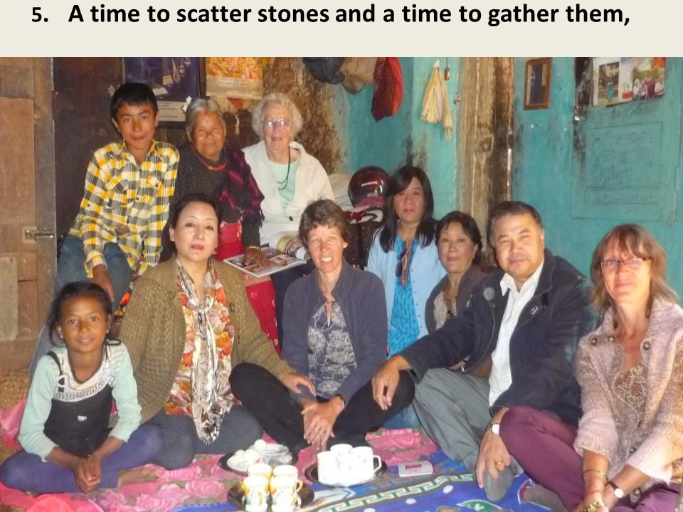 5. A time to scatter stones and a time to gather them,