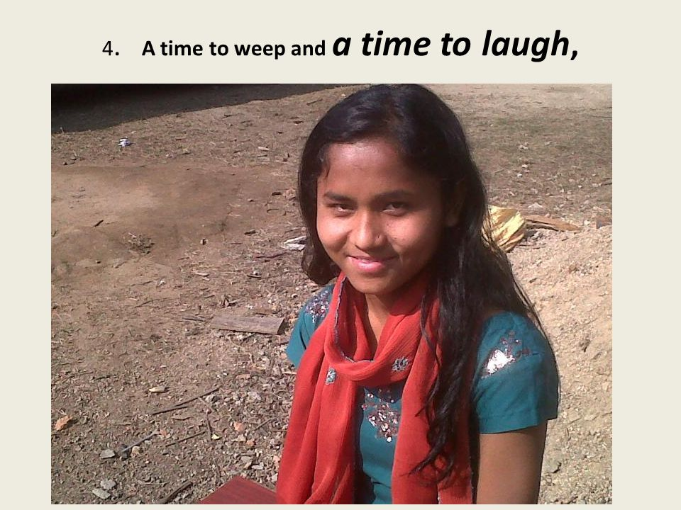 4. A time to weep and a time to laugh,