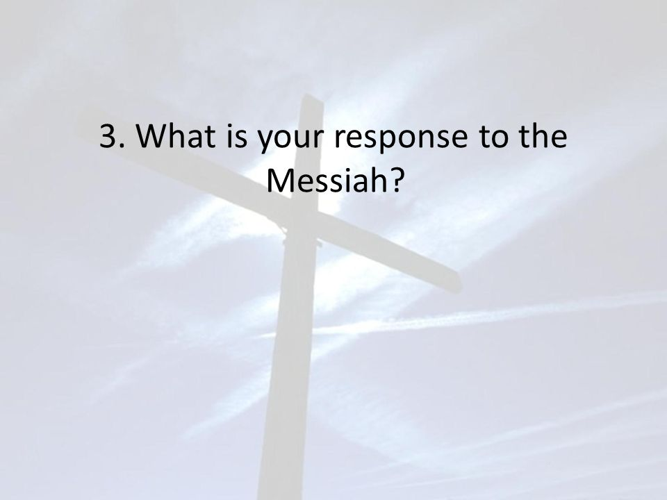 3. What is your response to the Messiah