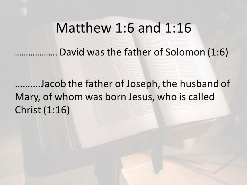 Matthew 1:6 and 1:16 ………………. David was the father of Solomon (1:6)