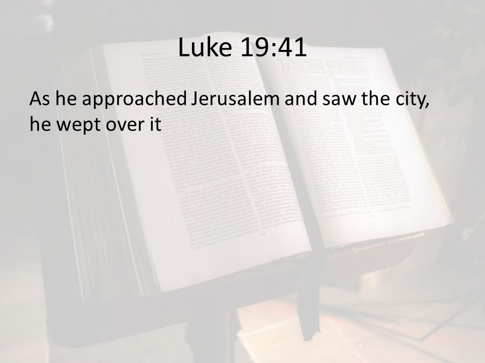 Luke 19:41 As he approached Jerusalem and saw the city, he wept over it