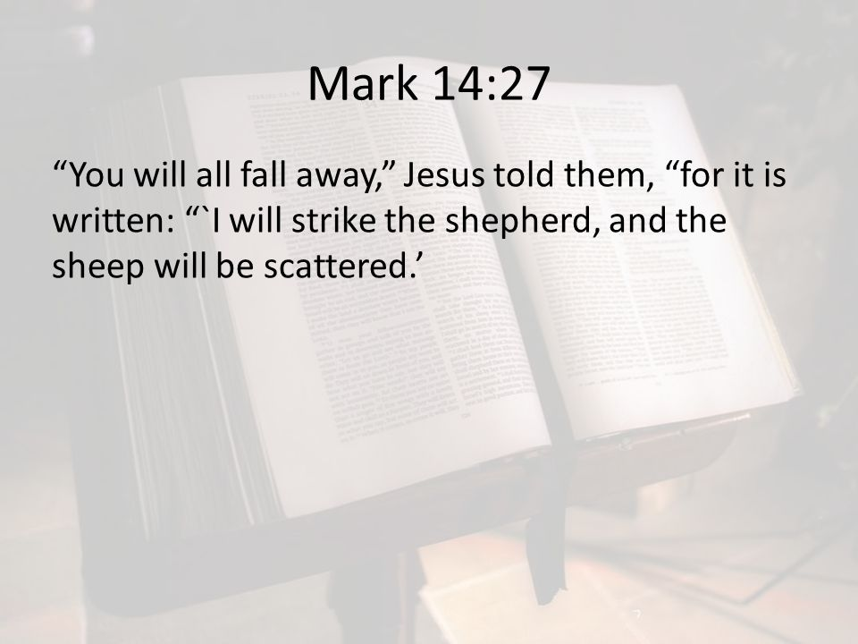 Mark 14:27 You will all fall away, Jesus told them, for it is written: `I will strike the shepherd, and the sheep will be scattered.'