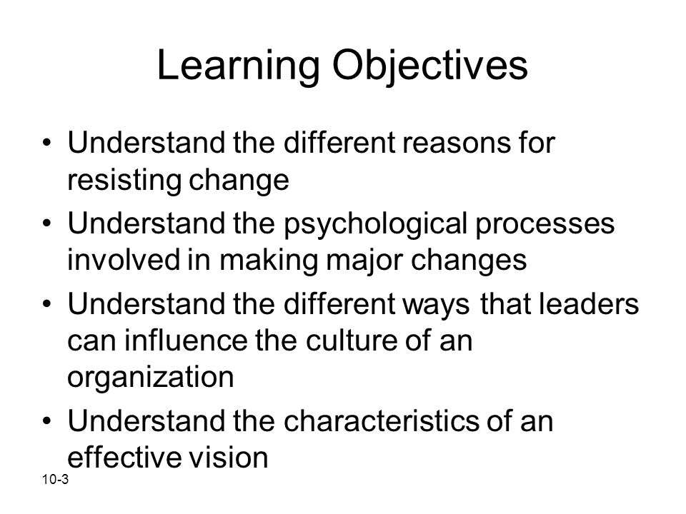 Learning Objectives Understand the different reasons for resisting change. Understand the psychological processes involved in making major changes.