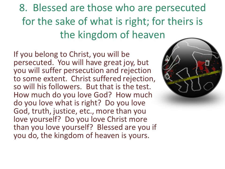 8. Blessed are those who are persecuted for the sake of what is right; for theirs is the kingdom of heaven